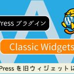 WordPressを旧ウィジェットに戻すプラグイン「Classic Widgets」
